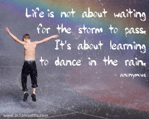 Life isn 2019t about waiting for the storm to pass; it 2019s about learning to dance in the rain